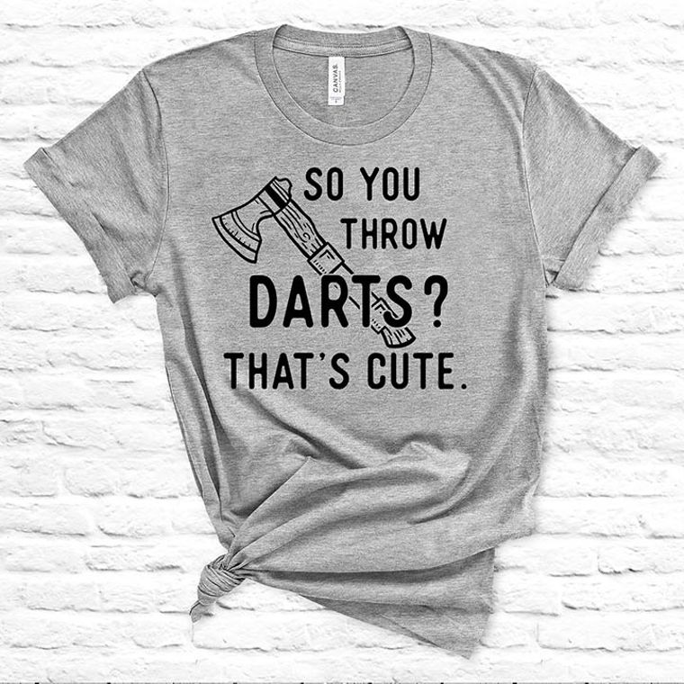 So you Throw Darts? That's Cute Hatchet, Ax Funny T-shirt