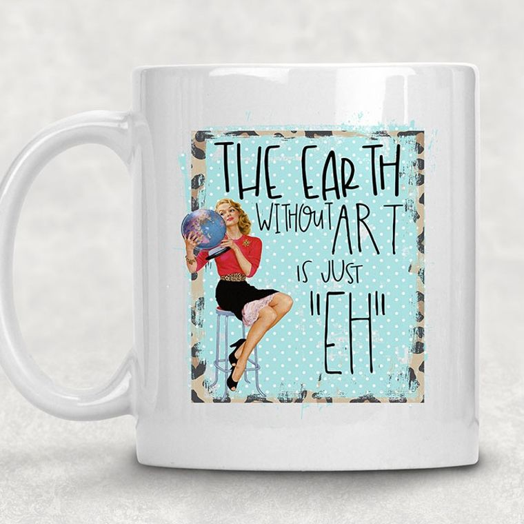 Earth without Art is Just Eh, Funny Adult Themed 11 oz. Mug