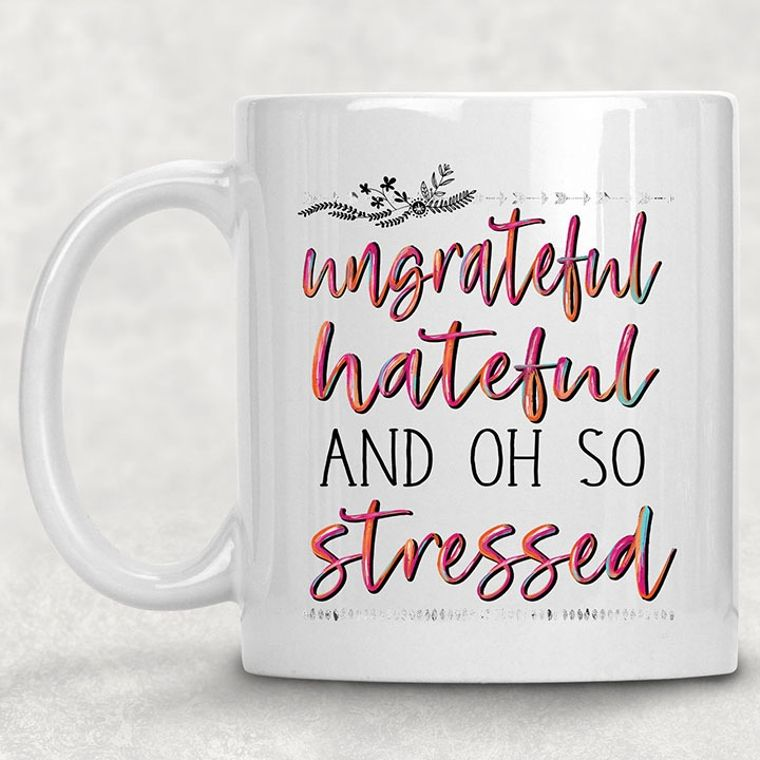 Ungrateful, Hateful and Oh So Stressed Funny Adult Themed 11 oz. Mug