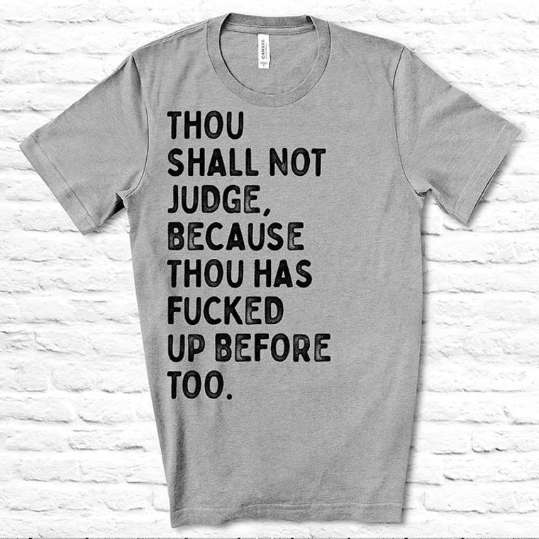Thou shall not Judge because thou have Fucked up Before Too Funny T-shirt