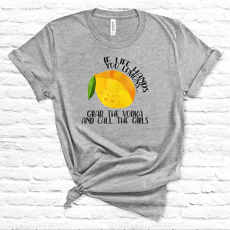 If Life Hands you Lemons, Grab the Vodka and Call the Girls Funny T-shirt